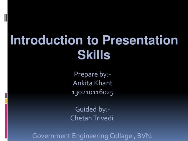 Introduction to Presentation Skills Prepare by:- Ankita Khant 130210116025 Guided by:- ChetanTrivedi Government Engineerin...