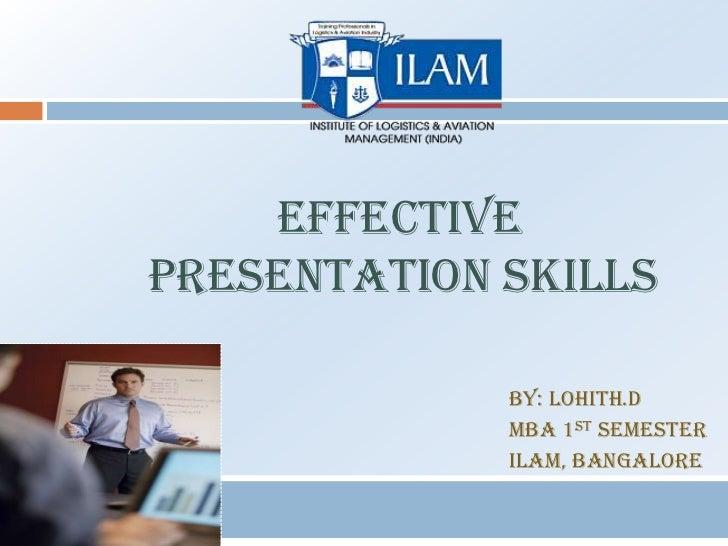 EFFECTIVEPRESENTATION SKILLS             By: LOHITH.D             MBA 1st semester             ILAM, Bangalore