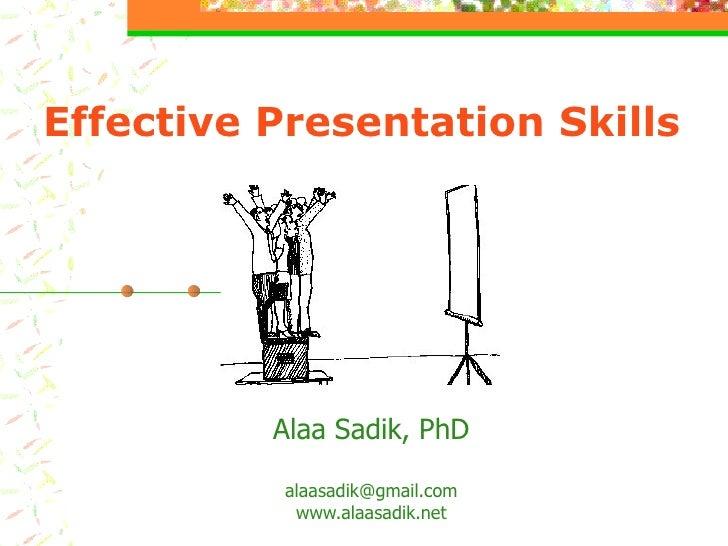 Effective Presentation Skills Alaa Sadik, PhD [email_address] www.alaasadik.net