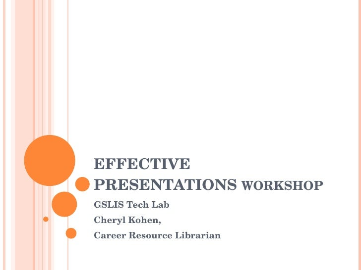 EFFECTIVE PRESENTATIONS  WORKSHOP GSLIS Tech Lab Cheryl Kohen, Career Resource Librarian