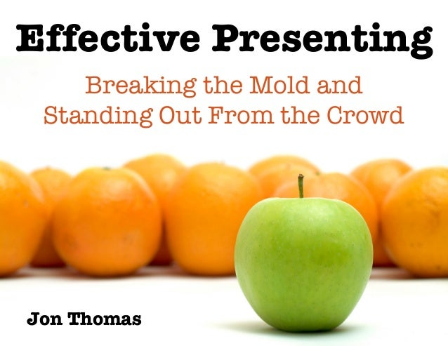 Effective Presenting Jon Thomas Breaking the Mold and ! Standing Out From the Crowd