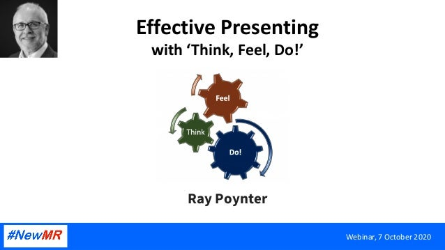 Effective Presenting with 'Think, Feel, Do!' Ray Poynter Webinar, 7 October 2020