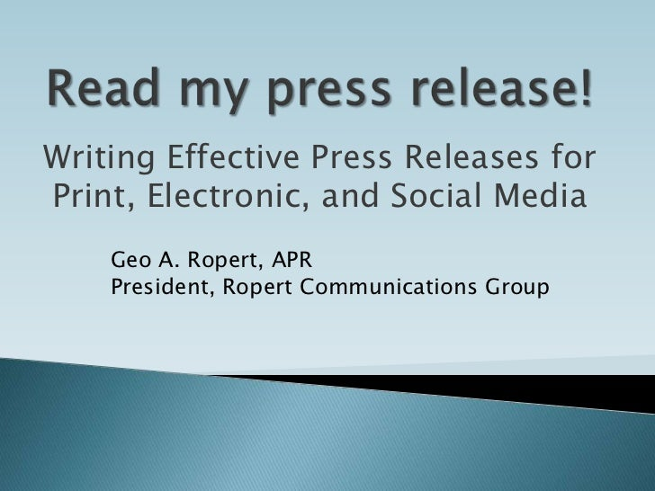 Read my press release!<br />Writing Effective Press Releases for Print, Electronic, and Social Media<br />Geo A. Ropert, A...