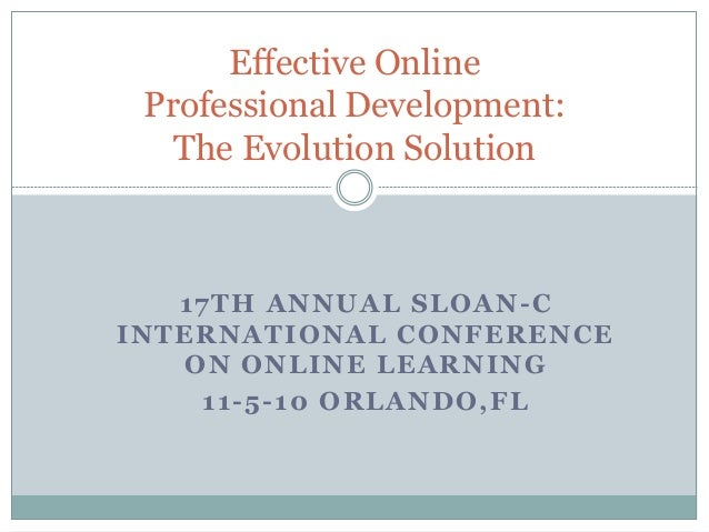 17TH ANNUAL SLOAN-C INTERNATIONAL CONFERENCE ON ONLINE LEARNING 11-5-10 ORLANDO,FL Effective Online Professional Developme...