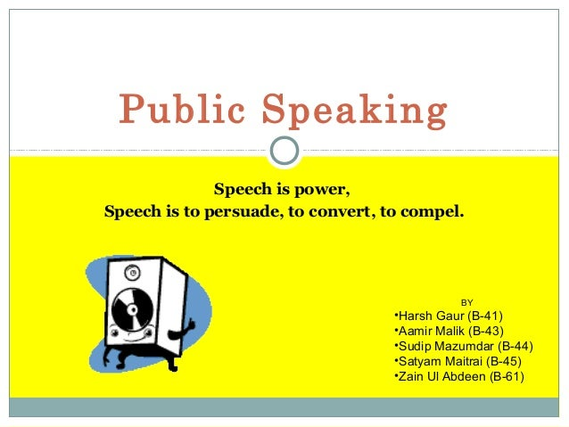 Public Speaking Speech is power, Speech is to persuade, to convert, to compel.  BY  •Harsh Gaur (B-41) •Aamir Malik (B-43)...
