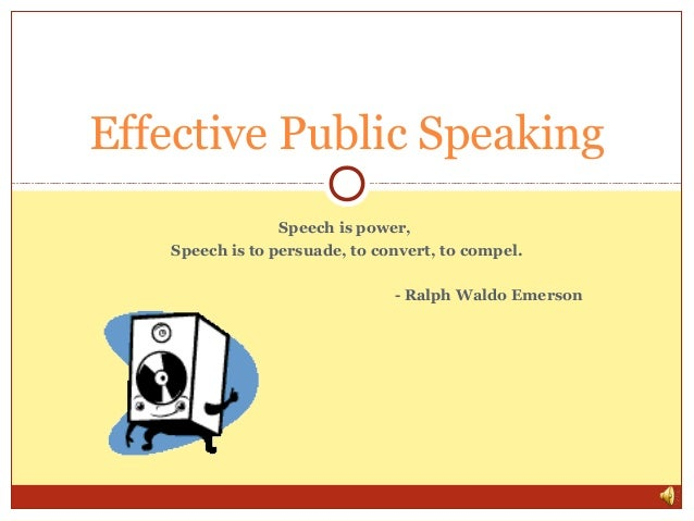 Effective Public Speaking Speech is power, Speech is to persuade, to convert, to compel. - Ralph Waldo Emerson