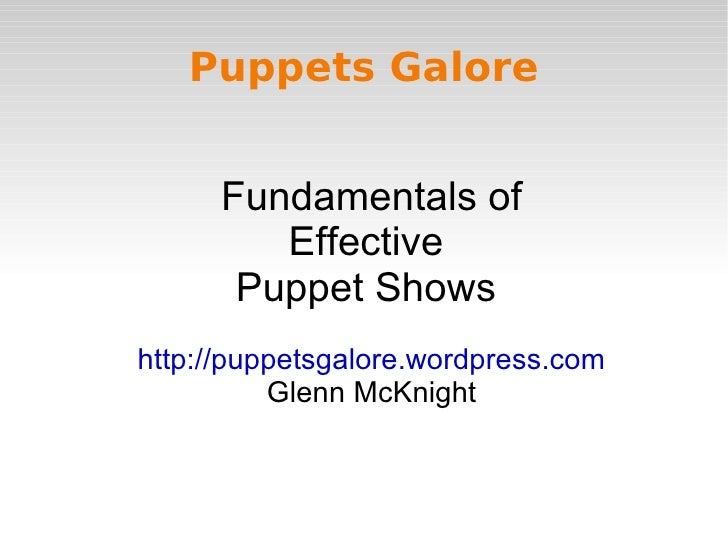 Puppets Galore         Fundamentals of          Effective        Puppet Shows http://puppetsgalore.wordpress.com          ...