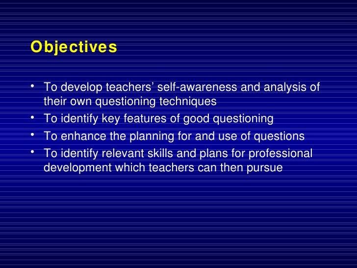 Objectives <ul><li>To develop teachers' self-awareness and analysis of their own questioning techniques </li></ul><ul><li>...
