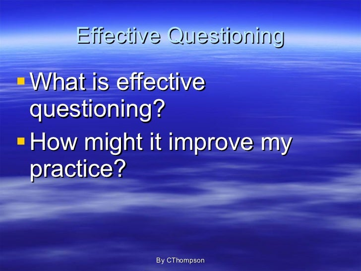 the effective use of questioning A teacher may vary his or her purpose in asking questions during a single lesson, or a single question may have more than one purpose in general, research shows that instruction involving questioning is more effective than instruction without questioning questioning is one of the nine research .
