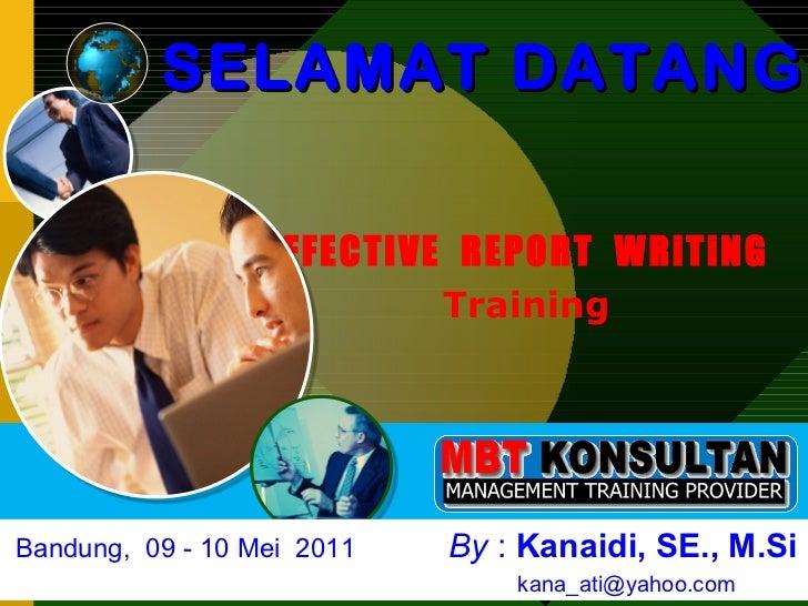 EFFECTIVE  REPORT  WRiTiNG  Training <ul><ul><li>SELAMAT DATANG </li></ul></ul>Bandung,  09 - 10 Mei  2011   By  :  Kanaid...