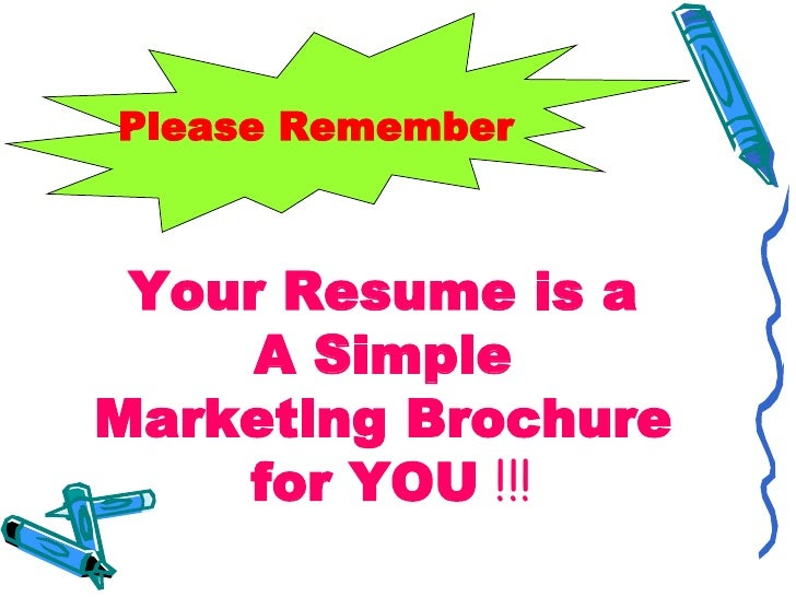 Please Remember     Your Resume is a      A Simple Marketing Brochure     for YOU !!!