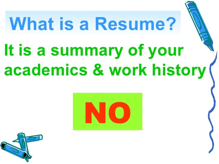 What is a Resume? It is a summary of your academics & work history           NO