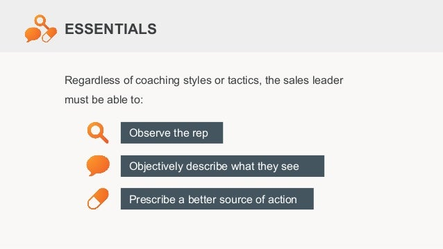 Regardless of coaching styles or tactics, the sales leader must be able to: Observe the rep Objectively describe what they...