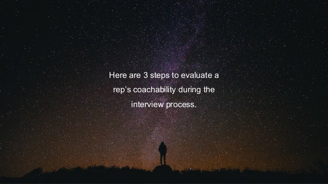 Here are 3 steps to evaluate a rep's coachability during the interview process.