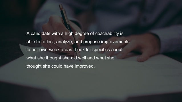 A candidate with a high degree of coachability is able to reflect, analyze, and propose improvements to her own weak areas...
