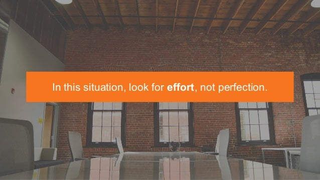 In this situation, look for effort, not perfection.