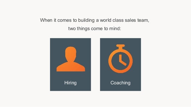 When it comes to building a world class sales team, two things come to mind: Hiring Coaching