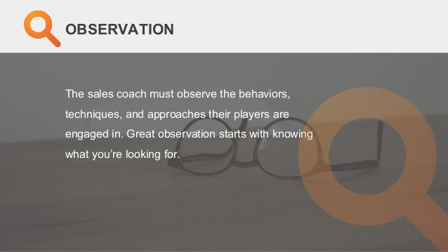 The sales coach must observe the behaviors, techniques, and approaches their players are engaged in. Great observation sta...