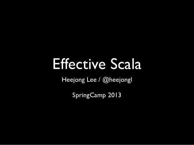 Effective Scala Heejong Lee / @heejongl SpringCamp 2013