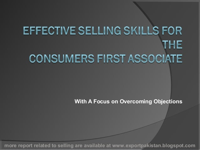 With A Focus on Overcoming Objectionsmore report related to selling are available at www.exportpakistan.blogspot.com