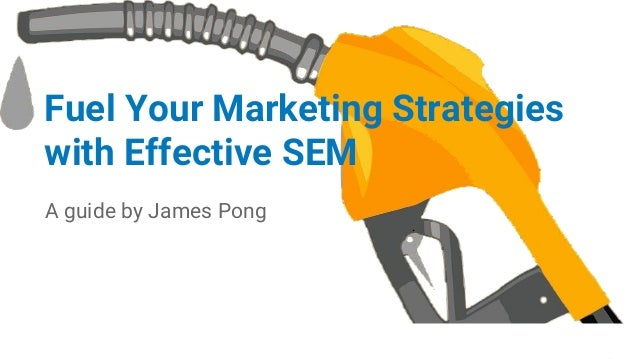 Fuel Your Marketing Strategies with Effective SEM A guide by James Pong