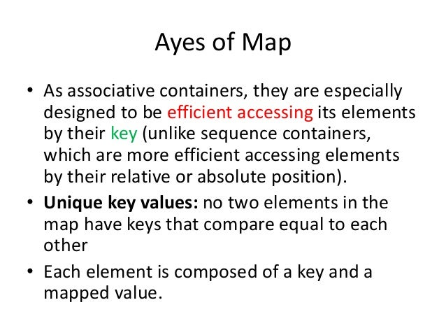 Ayes of Map • As associative containers, they are especially designed to be efficient accessing its elements by their key ...