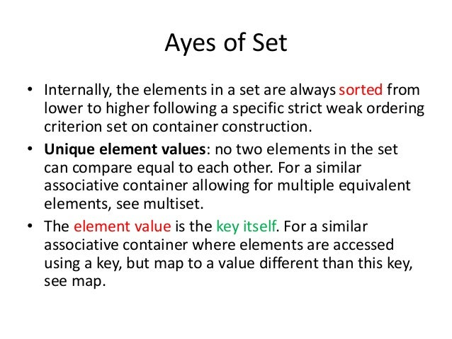 Ayes of Set • Internally, the elements in a set are always sorted from lower to higher following a specific strict weak or...