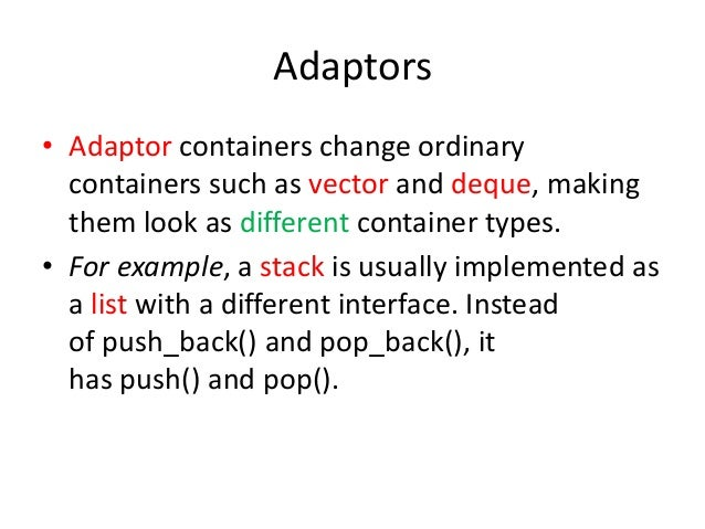 Adaptors • Adaptor containers change ordinary containers such as vector and deque, making them look as different container...