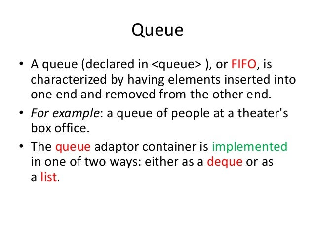 Queue • A queue (declared in <queue> ), or FIFO, is characterized by having elements inserted into one end and removed fro...