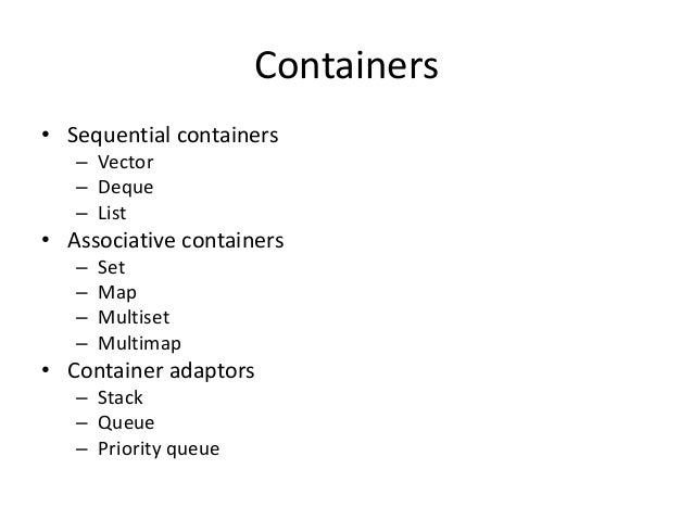 Containers • Sequential containers – Vector – Deque – List • Associative containers – Set – Map – Multiset – Multimap • Co...