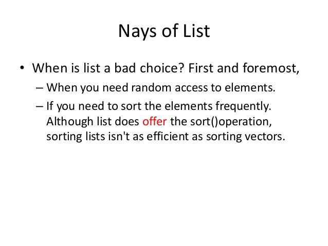 Nays of List • When is list a bad choice? First and foremost, – When you need random access to elements. – If you need to ...
