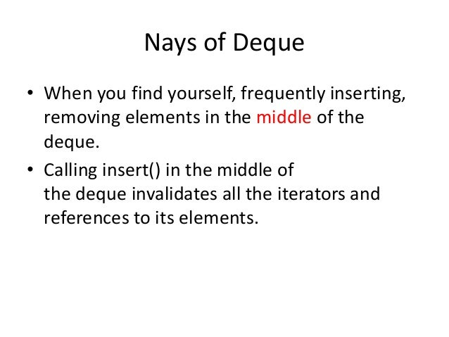 Nays of Deque • When you find yourself, frequently inserting, removing elements in the middle of the deque. • Calling inse...
