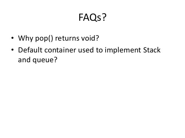 FAQs? • Why pop() returns void? • Default container used to implement Stack and queue?