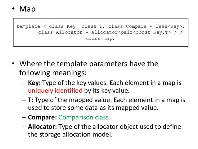 • Map • Where the template parameters have the following meanings: – Key: Type of the key values. Each element in a map is...