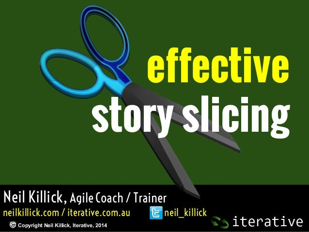 effective story slicing Neil Killick, Agile Coach / Trainer neilkillick.com / iterative.com.au Copyright Neil Killick, Ite...