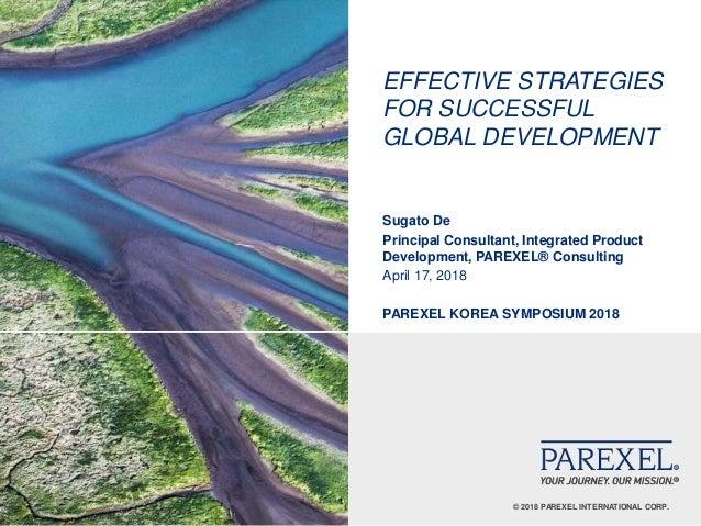 © 2018 PAREXEL INTERNATIONAL CORP. EFFECTIVE STRATEGIES FOR SUCCESSFUL GLOBAL DEVELOPMENT Sugato De Principal Consultant, ...