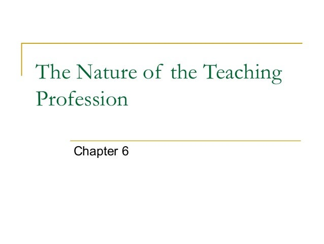 The Nature of the Teaching Profession Chapter 6