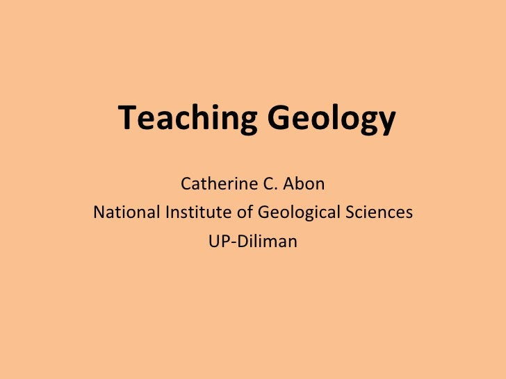 Teaching Geology Catherine C. Abon National Institute of Geological Sciences UP-Diliman
