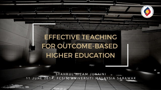 EFFECTIVE TEACHING FOR OUTCOME-BASED HIGHER EDUCATION S Y A H R U L N I Z A M J U N A I N I 1 1 J U N E 2 0 1 4 , F C S I ...