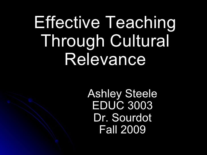 Effective Teaching Through Cultural Relevance Ashley Steele EDUC 3003 Dr. Sourdot Fall 2009