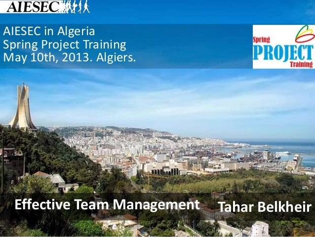 AIESEC in Algeria Spring Project Training May 10th, 2013. Algiers. Tahar BelkheirEffective Team Management