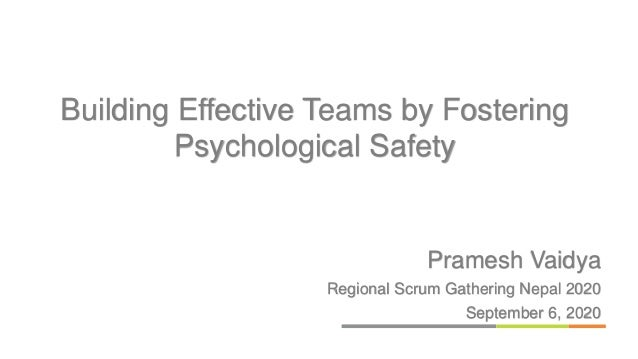 Pramesh Vaidya Regional Scrum Gathering Nepal 2020 September 6, 2020 Building Effective Teams by Fostering Psychological S...