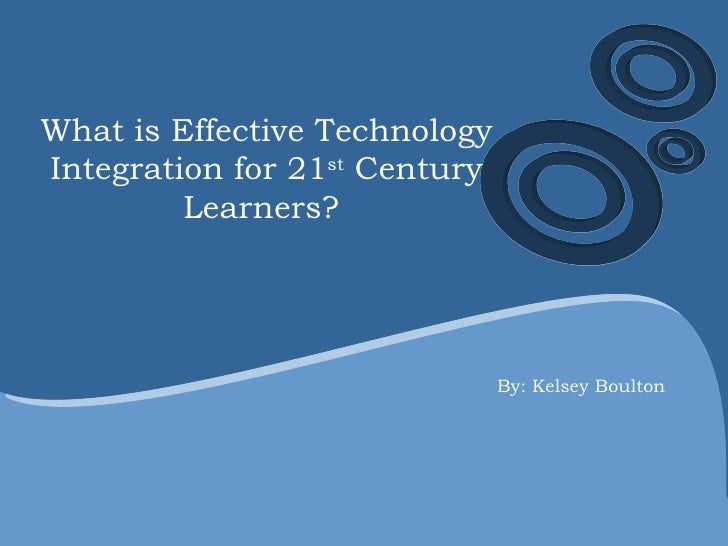 What is Effective Technology Integration for 21 st  Century Learners?  By: Kelsey Boulton