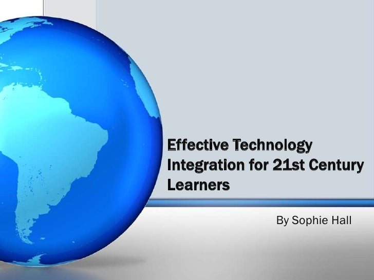 Effective Technology Integration for 21st Century Learners<br />By Sophie Hall<br />
