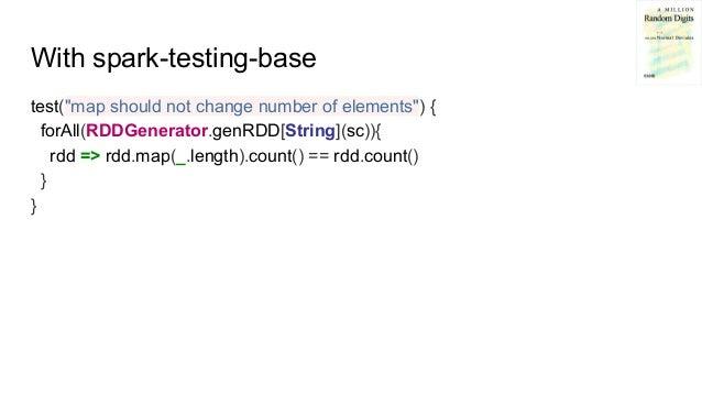 "With spark-testing-base test(""map should not change number of elements"") { forAll(RDDGenerator.genRDD[String](sc)){ rdd =>..."