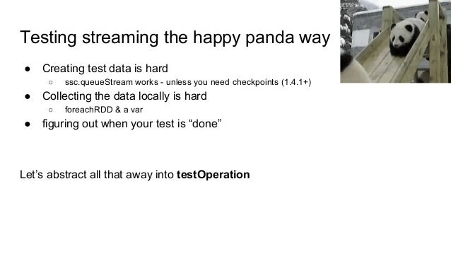Testing streaming the happy panda way ● Creating test data is hard ○ ssc.queueStream works - unless you need checkpoints (...