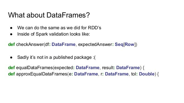 What about DataFrames? ● We can do the same as we did for RDD's ● Inside of Spark validation looks like: def checkAnswer(d...