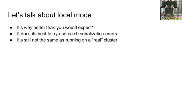 Let's talk about local mode ● It's way better than you would expect* ● It does its best to try and catch serialization err...