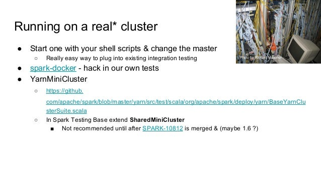 Running on a real* cluster ● Start one with your shell scripts & change the master ○ Really easy way to plug into existing...