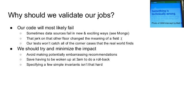 Why should we validate our jobs? ● Our code will most likely fail ○ Sometimes data sources fail in new & exciting ways (se...